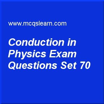 Practice test on conduction in physics, O level Cambridge physics quiz 70 online. Practice physics exam's questions and answers to learn conduction in physics test with answers. Practice online quiz to test knowledge on conduction in physics, forces and effects, pressure in gases, energy, work and power, melting and solidification worksheets. Free conduction in physics test has multiple choice questions as as collision of particles in liquids and gases is lesser, so flow of kinetic energy...