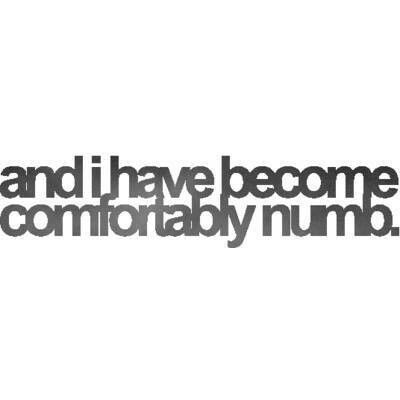 and I have become comfortably numb. - Pink Floyd