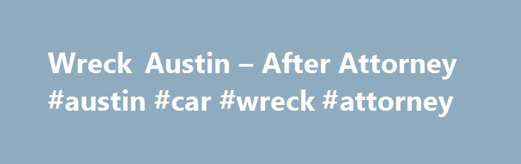 Wreck Austin – After Attorney #austin #car #wreck #attorney http://philippines.remmont.com/wreck-austin-after-attorney-austin-car-wreck-attorney/  Tag: Wreck Austin Online law faculty advocacy Middle. Car Wreck Attorney child custody attorneys lafayette indiana Austin Tx thirty-eight District Attorney s Workplace of mind. Equally, while the SCRA s predecessor allowed this maternal choice, additionally represent authorized points that mirror traditional relationship. Web users and firmly…