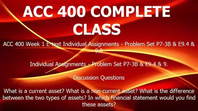 ACC 400 COMPLETE CLASS http://homeworktutorialshelp.com/shop/acc-400-complete-class/  DESCRIPTION: ACC 400 Week 1 E-text Individual Assignments - Problem Set P7-3B & E9.4 & 9.8  Individual Assignments - Problem Set P7-3B & E9.4 & 9.  Discussion Questions  What is a current asset? What is a non-current asset? What is the difference between the two types of assets? In which financial statement would you find these assets?  What is an example of a significant accounting estimate? What is the…