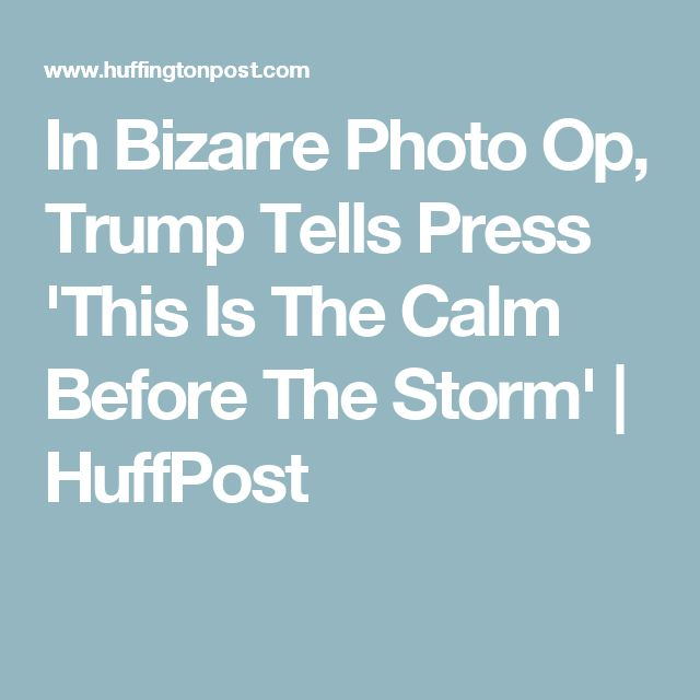 In Bizarre Photo Op, Trump Tells Press 'This Is The Calm Before The Storm' | HuffPost