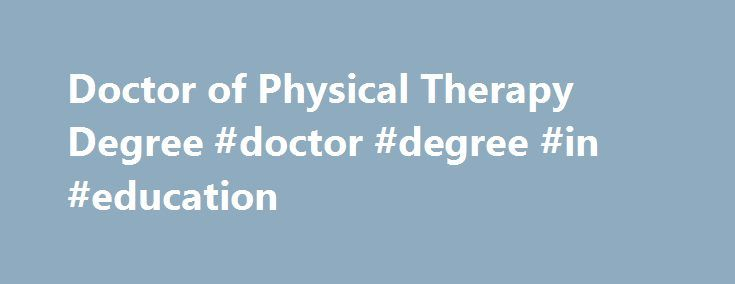 Doctor of Physical Therapy Degree #doctor #degree #in #education http://utah.remmont.com/doctor-of-physical-therapy-degree-doctor-degree-in-education/  # Doctor of Physical Therapy (DPT) The demand for physical therapists is expected to grow nationally by 34% 1 between 2014 and 2024. This far outpaces the average projected growth rate for many occupations. 1 As baby boomers age, they are staying active longer and the need for physical therapy professionals has accelerated. With that in mind…
