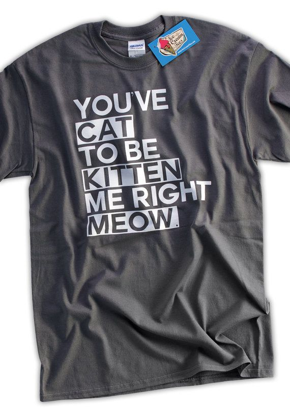 Cat Kitten Meow T-shirt Funny Geek Tshirt T-Shirt Tee Shirt Mens Womens Ladies Youth Kids You've Cat To Be Kitten Me Right Now on Etsy, $14.99