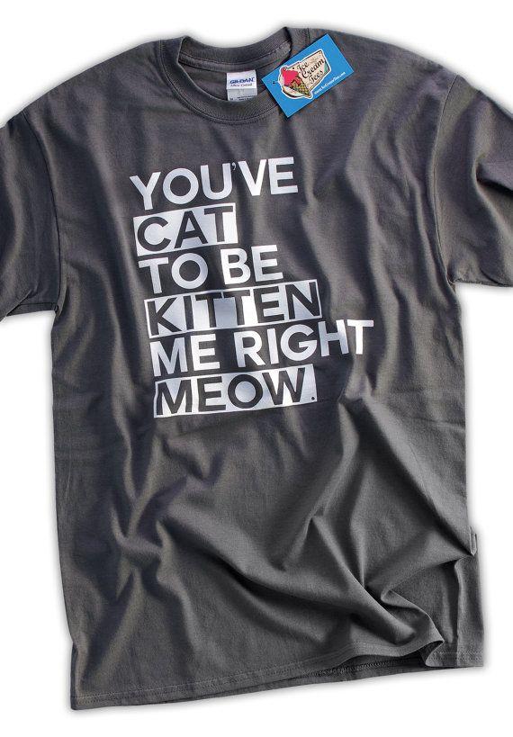 Cat Kitten Meow T-shirt Funny Geek Tshirt T-Shirt Tee Shirt Mens Womens Ladies Youth Kids You've Cat To Be Kitten Me Right Now