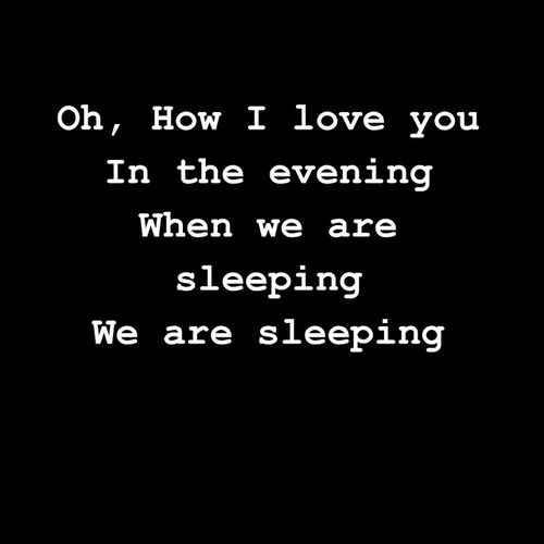 """""""Oh, How I Love You...In the Evening, When We Are Sleeping...We Are Sleeping..."""""""