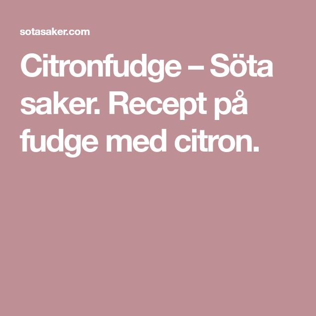 Citronfudge – Söta saker. Recept på fudge med citron.