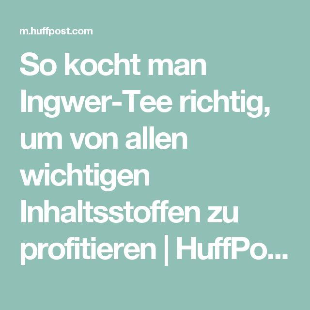 So kocht man Ingwer-Tee richtig, um von allen wichtigen Inhaltsstoffen zu profitieren   HuffPost Germany