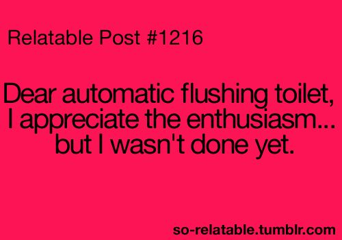 dear automatic flushing toilet...Relatable Posts, Automatic Toilets, Flush Toilets, Too Funny, So True, Relatable Post #1, Automatic Flush, So Funny, True Stories
