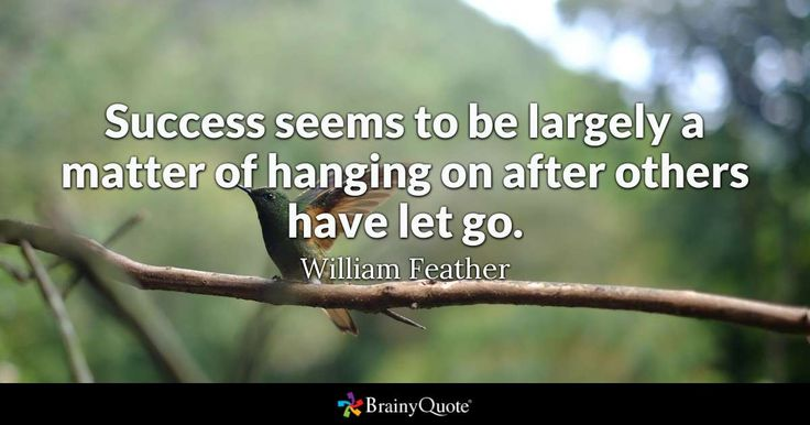 Success seems to be largely a matter of hanging on after others have let go. - William Feather #brainyquote #QOTD #motivation #bird