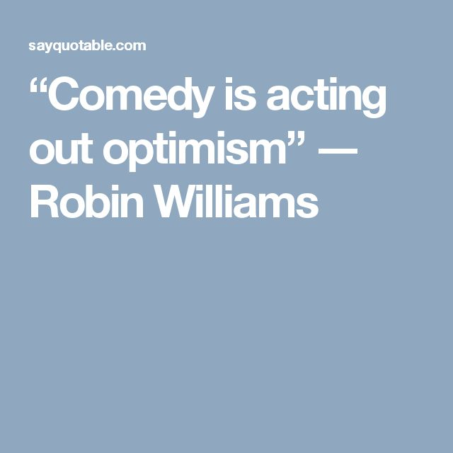 """""""Comedy is acting out optimism"""" ― Robin Williams"""