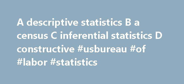 A descriptive statistics B a census C inferential statistics D constructive #usbureau #of #labor #statistics http://missouri.remmont.com/a-descriptive-statistics-b-a-census-c-inferential-statistics-d-constructive-usbureau-of-labor-statistics/  # A descriptive statistics b a census c inferential A. descriptive statistics B. a census C. inferential statistics D. constructive statistics Incorrect. Descriptive statistics include data gathered from a group to describe that group. 22. When you use…