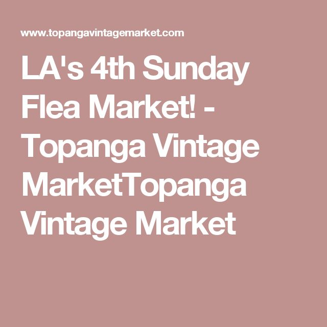 LA's 4th Sunday Flea Market! - Topanga Vintage MarketTopanga Vintage Market