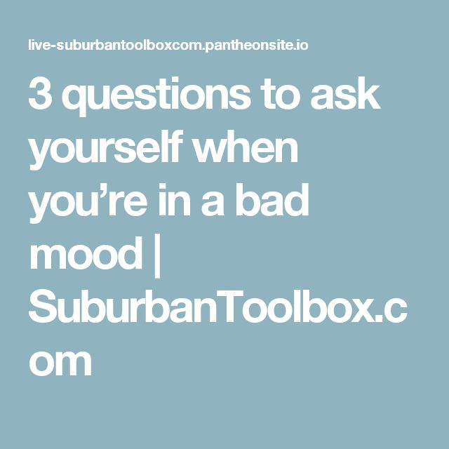 3 questions to ask yourself when you're in a bad mood | SuburbanToolbox.com