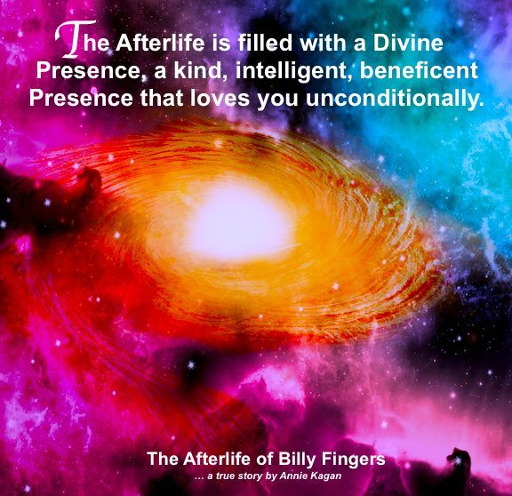 the afterlife is filled with a divine presence, a kind, intelligent, beneficent presence that loves you unconditionally. -the afterlife of billy fingers