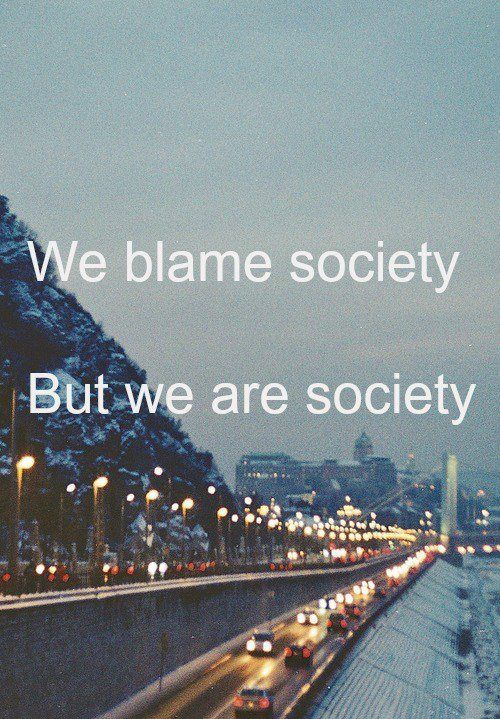 We blame society But we are society .....hmmmm