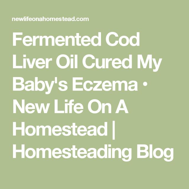 Fermented Cod Liver Oil Cured My Baby's Eczema • New Life On A Homestead | Homesteading Blog