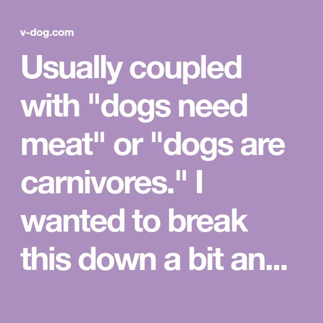 """Usually coupled with """"dogs need meat"""" or """"dogs are carnivores."""" I wanted to break this down a bit and figure out what this statement actually means to so...."""