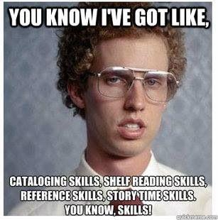 ✓ You know I've got like, cataloging skills, shelf reading skills, reference sills, story time skills, you know, skills!