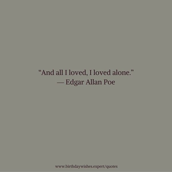 And all I loved, I loved alone. Edgar Allan Poe
