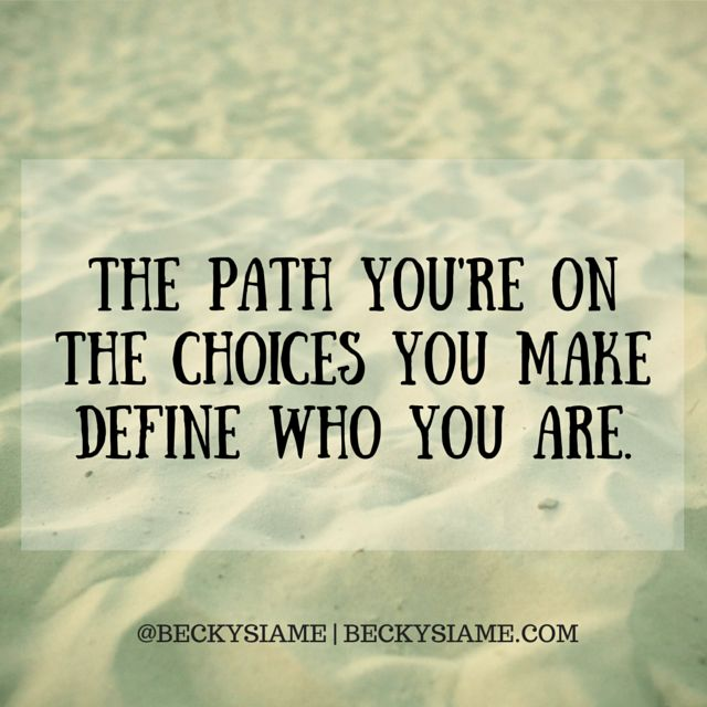 BECKYSIAME.COM   The path you're on, the choices you make, define who you are.