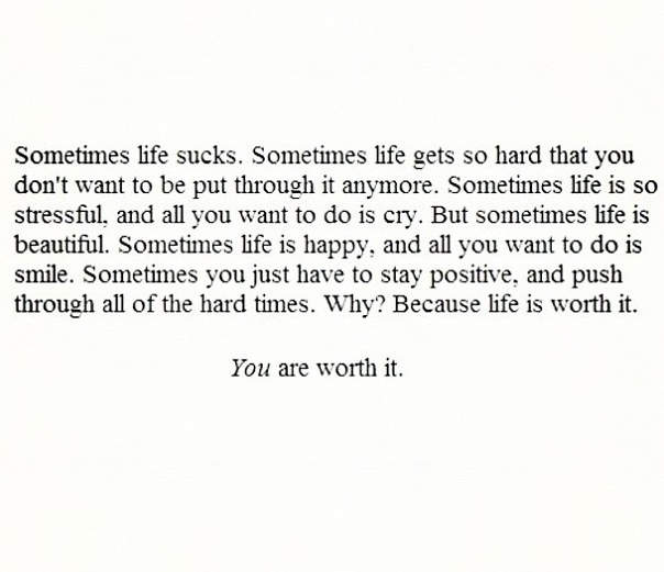 Day 16: advice I would give someone about self-harm...               This one is actually extraordinarily hard. I'm am in the battle of self-harm and I was trying to find a quote that has stuck with me. None of them really have but one. You are worth it. We are worth it. We are worth life and happiness. Life is gonna be a bitch , but those random times of happiness? That's what I have decided to live for. I'm going to struggle my whole life but I'm going to take those little moments and…