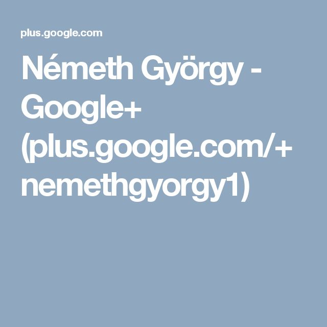 Németh György - Google+ (plus.google.com/+nemethgyorgy1)