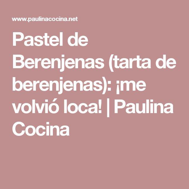 Pastel de Berenjenas (tarta de berenjenas): ¡me volvió loca! | Paulina Cocina