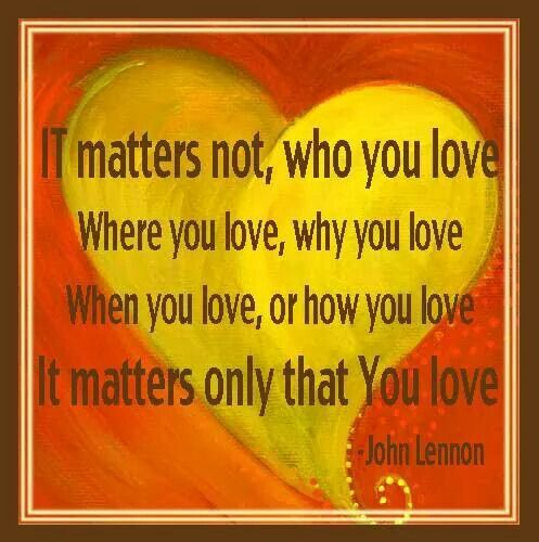 It matters not,  who you love where you love, why you love when you love, or how you love It matters only that you love  - John Lennon