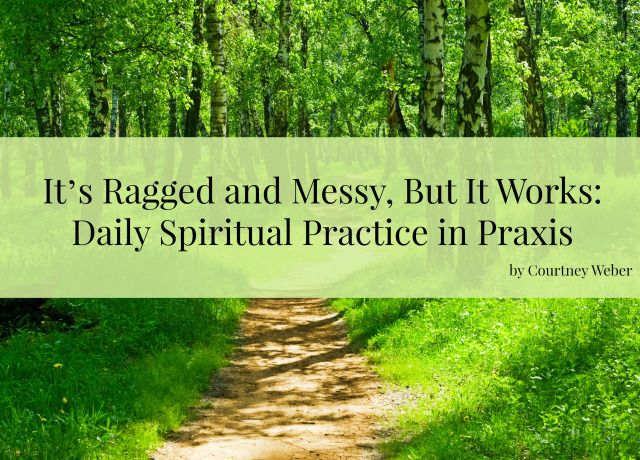 It's Ragged and Messy, But It Works Daily Spiritual Practice in Praxis