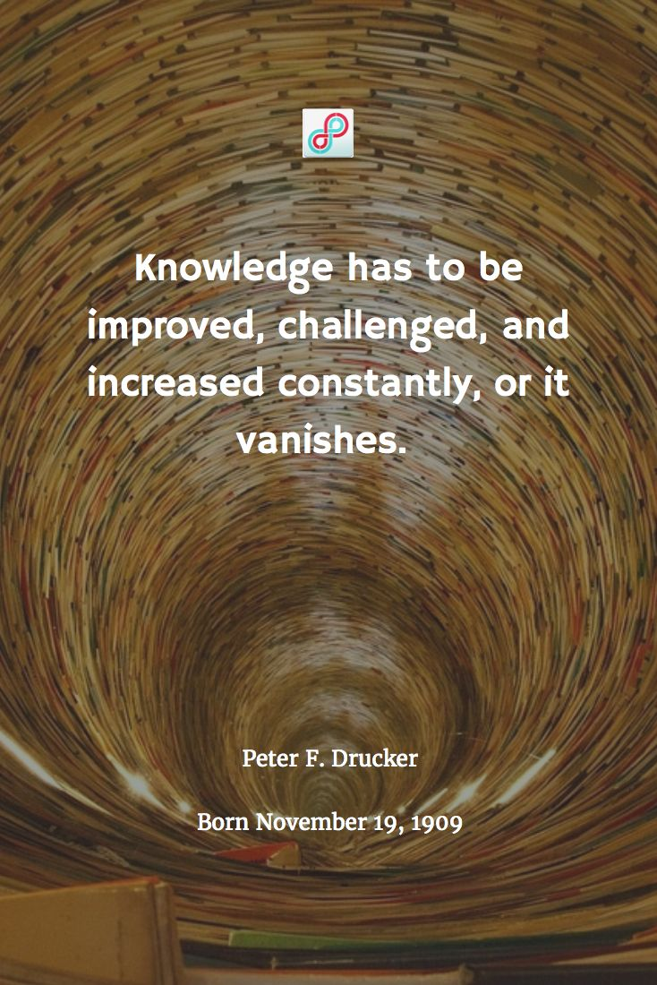 """Knowledge has to be improved, challenged, and increased constantly, or it vanishes. "" —Peter F. Drucker 不断に改善され挑戦され、増していかない知識は消えていくものだ。"