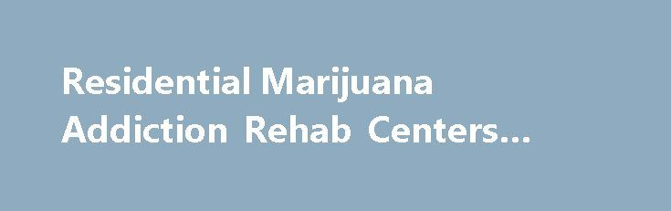 Residential Marijuana Addiction Rehab Centers #drug #rehabs http://utah.nef2.com/residential-marijuana-addiction-rehab-centers-drug-rehabs/  # Finding the Best Marijuana Rehab Centers Programs There were many who felt that the use of marijuana, the drug of choice for the Baby Boomer Generation, was no longer the danger it once had been. From its peak in 1979, when studies found that more than 60 percent of 12th graders had tried marijuana at least once in their lives, the percentage of 12th…