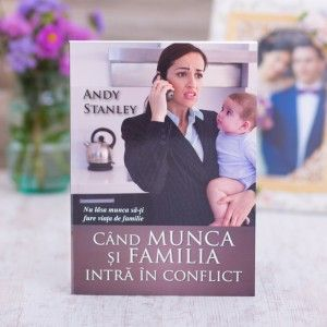 """Cartea """"Cand munca si familia intra in conflict"""" - Andy Stanley"""