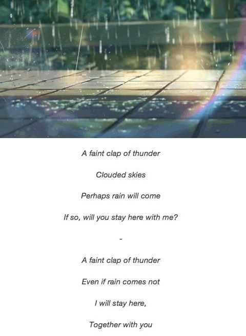 "Tanka. ""A faint clap of thunder Clouded skies Perhaps rain will come If so, will you stay here with me?"" ""A faint clap of thunder Even if rain comes not, I will stay here, Together with you"" Makoto Shinkai - The Garden of Words/Kotonoha no Niwa (2013)"