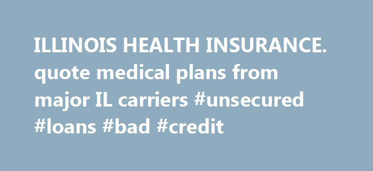 ILLINOIS HEALTH INSURANCE. quote medical plans from major IL carriers #unsecured #loans #bad #credit http://insurance.nef2.com/illinois-health-insurance-quote-medical-plans-from-major-il-carriers-unsecured-loans-bad-credit/  #health insurance illinois # Recent Updates for Illinois health insurance IllinoisPlans.com is a leading resource in Illinois for small businesses, individuals families, and seniors to learn about, compare and buy Illinois health insurance. Purchasing Illinois health…