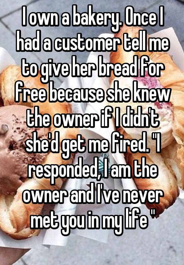 """I own a bakery. Once I had a customer tell me to give her bread for free because she knew the owner if I didn't she'd get me fired. ""I responded, I am the owner and I've never met you in my life "" """