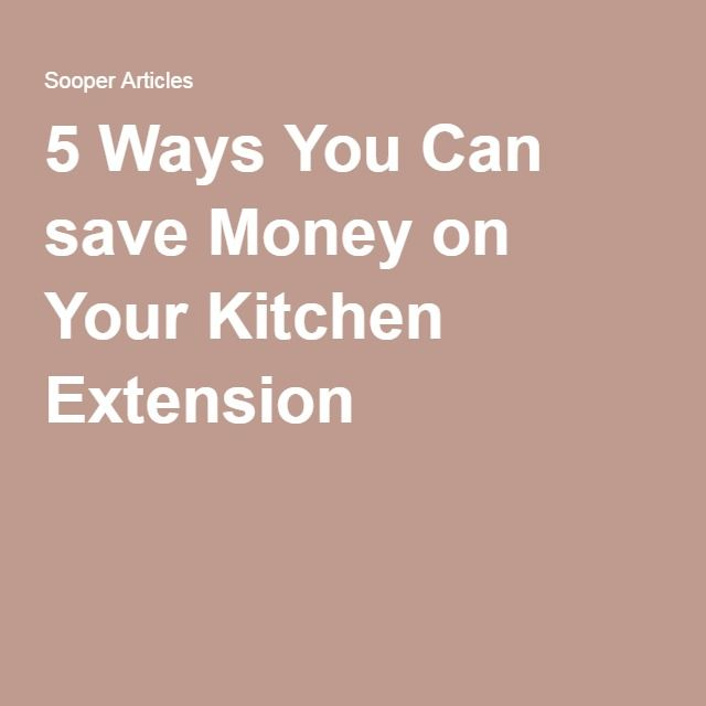 5 Ways You Can save Money on Your Kitchen Extension