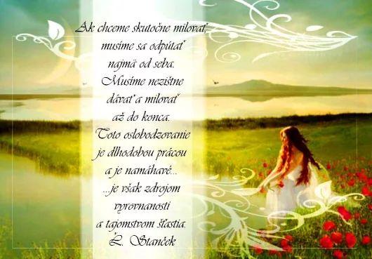 Ak chceme skutočne milovať, musíme sa odpútať najmä od seba. Musíme nezištne dávať a milovať až do konca. Toto oslobodzovanie je dlhodobou prácou a je namáhavé... je však zdrojom vyrovnanosti a tajomstvom šťastia. -- Ľ. Stanček