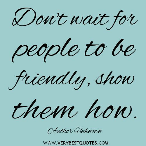 Don't wait for people to be friendly, show them how.  ~Author Unknown