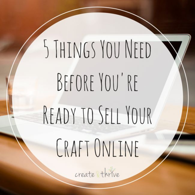 5 Things You Need Before You're Ready to Sell Your Craft Online | Create & Thrive