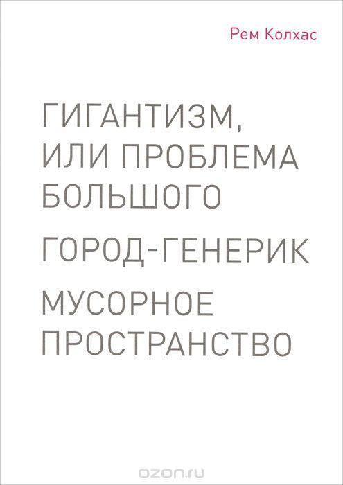 """Книга """"Гигантизм, или Проблема Большого. Город-генерик. Мусорное пространство"""" Рем Колхас - купить книгу ISBN 978-5-9905612-1-2 с доставкой по почте в интернет-магазине Ozon.ru"""