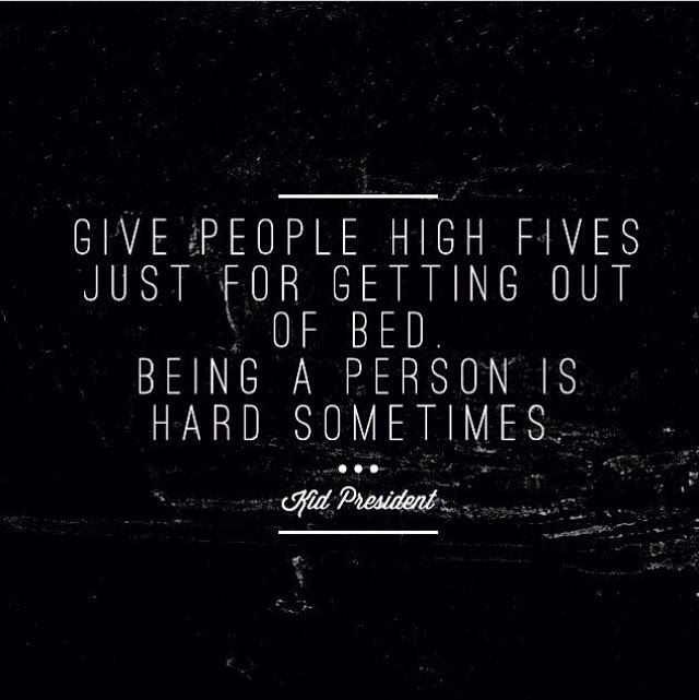 Give people high fives just for getting out of bed. Being a person is hard sometimes.