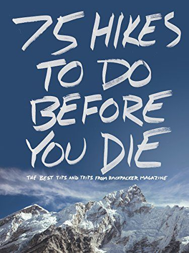 Amazon.com: 75 Hikes To Do Before You Die: The Best Tips and Trips from BACKPACKER Magazine eBook: Backpacker Magazine: Kindle Store
