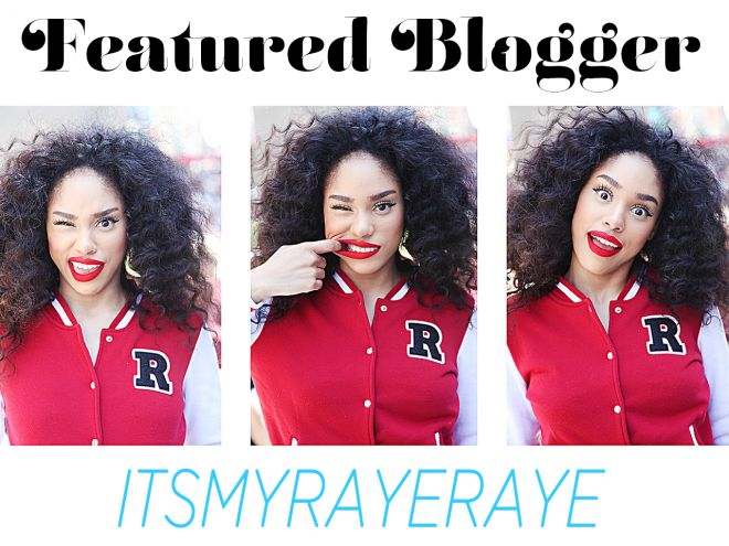 Featured Blogger: ItsMyRayeRaye - She's intuitive with her beauty products and hilarious!