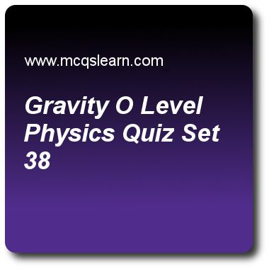 Gravity O Level Physics Quizzes: O level physics Quiz 38 Questions and Answers - Practice physics quizzes based questions and answers to study gravity: o level physics quiz with answers. Practice MCQs to test learning on gravity: o level physics, thermal properties, measuring time, measurement of density, types of thermometers quizzes. Online gravity: o level physics worksheets has study guide as two quantities that make up moment of force are, answer key with answers as force and..