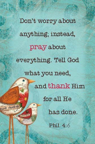 Don't worry about anything; instead, pray about everything. Tell God what you need, and thank Him for all He has done. (Phil. 4:6)