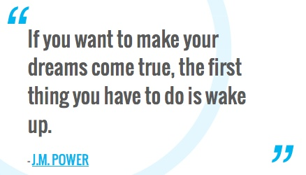 """""""If you want to make your dreams come true, the first thing you have to do is wake up.""""―J.M. Power"""