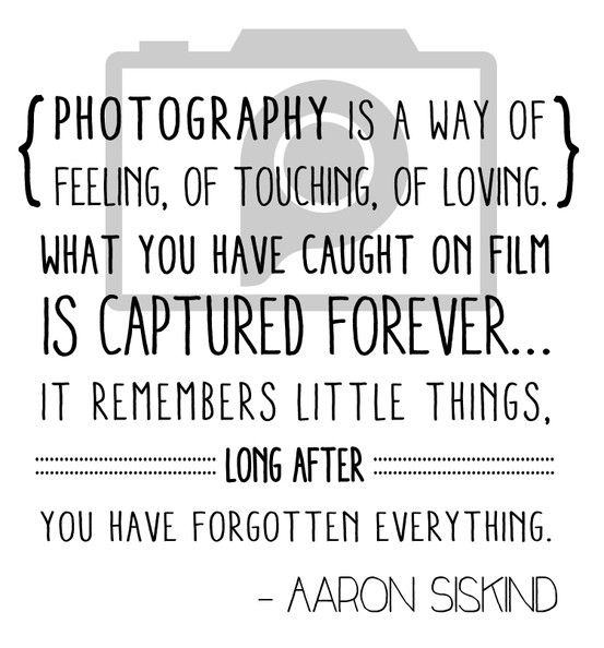 """Photography is a way of feeling, of touching, of loving. What you have caught on film is captured forever...it remembers little things, long after you have forgotten everything."" - Aaron Siskind 