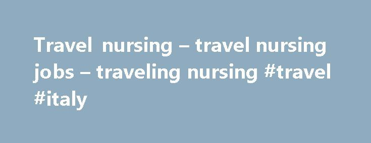 Travel nursing – travel nursing jobs – traveling nursing #travel #italy http://travel.remmont.com/travel-nursing-travel-nursing-jobs-traveling-nursing-travel-italy/  #travel nurse # 3 3 3 3 What IS travel nursing, anyway? One way to think of it is like good old fashioned temp work. Yes, the Kelley Girl has come to nursing. Healthcare hiring managers sometimes have no alternative. It may be because they are in small out of the way locales or due […]The post Travel nursing – travel nursing…