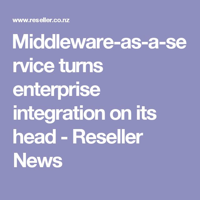 ​Middleware-as-a-service turns enterprise integration on its head - Reseller News