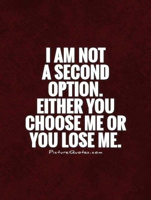 I am not a second option. Either you choose me or you lose me. Break up quotes on PictureQuotes.com.